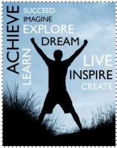 achieve, succeed, imagine, explore, dream, live, inspire...
