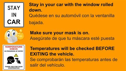 Stay in your car with the window rolled down. Make sure your mask is on. Temperatures will be checked BEFORE EXITING the veh